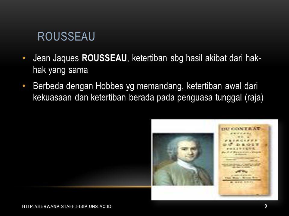 ROUSSEAU HTTP://HERWANP.STAFF.FISIP.UNS.AC.ID Jean Jaques ROUSSEAU, ketertiban sbg hasil akibat dari hak- hak yang sama Berbeda dengan Hobbes yg meman