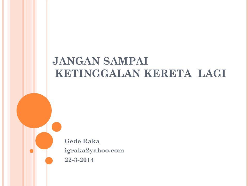 JANGAN SAMPAI KETINGGALAN KERETA LAGI Gede Raka igraka2yahoo.com 22-3-2014