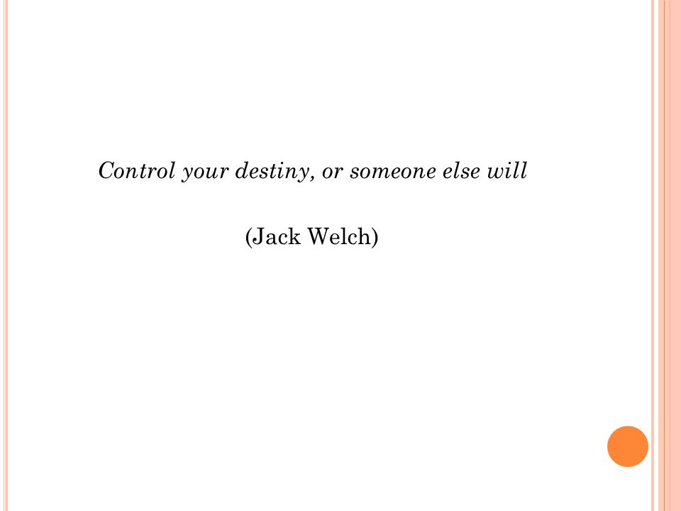 Control your destiny, or someone else will (Jack Welch)