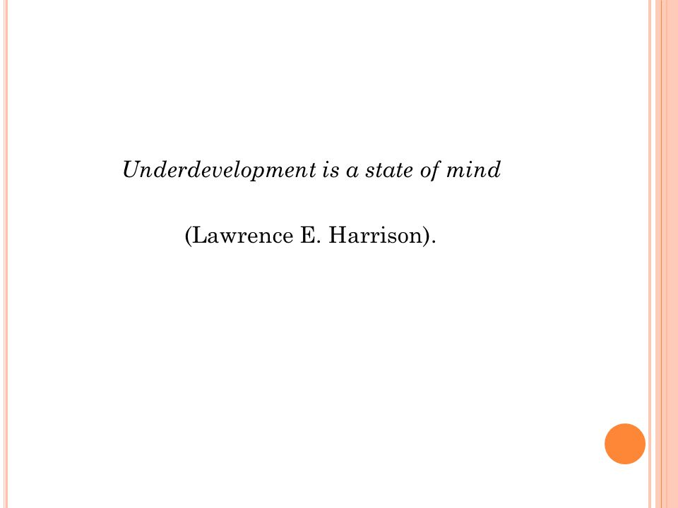 Underdevelopment is a state of mind (Lawrence E. Harrison).