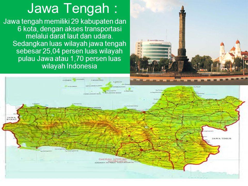 Jawa Tengah : Jawa tengah memiliki 29 kabupaten dan 6 kota, dengan akses transportasi melalui darat laut dan udara. Sedangkan luas wilayah jawa tengah