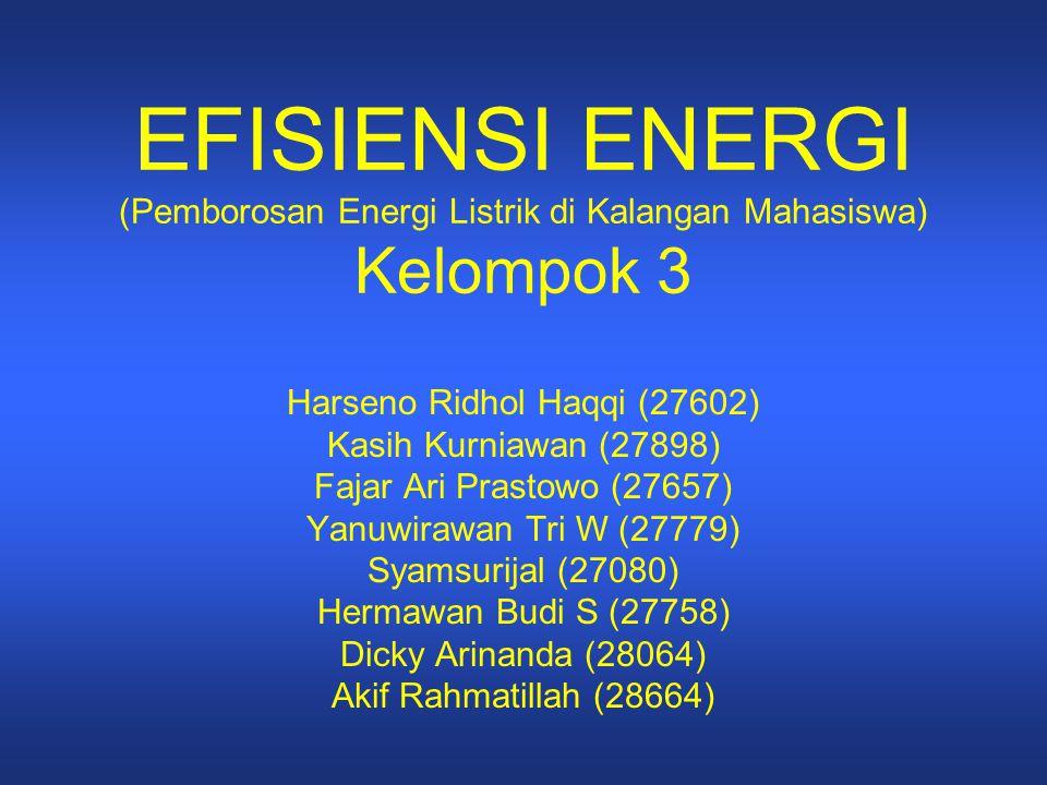 EFISIENSI ENERGI (Pemborosan Energi Listrik di Kalangan Mahasiswa) Kelompok 3 Harseno Ridhol Haqqi (27602) Kasih Kurniawan (27898) Fajar Ari Prastowo