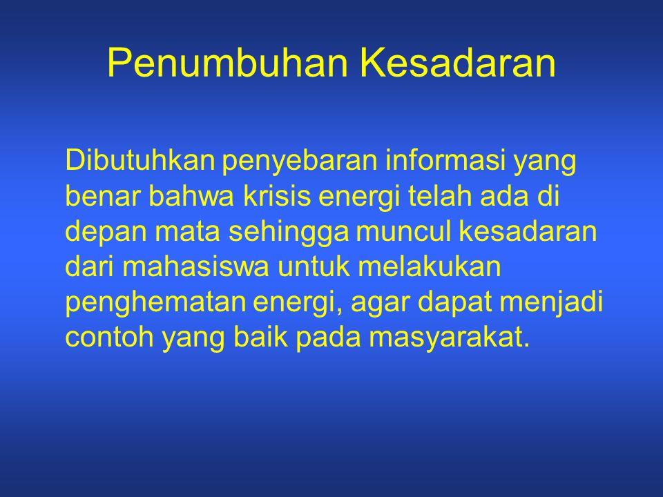 Penumbuhan Kesadaran Dibutuhkan penyebaran informasi yang benar bahwa krisis energi telah ada di depan mata sehingga muncul kesadaran dari mahasiswa u