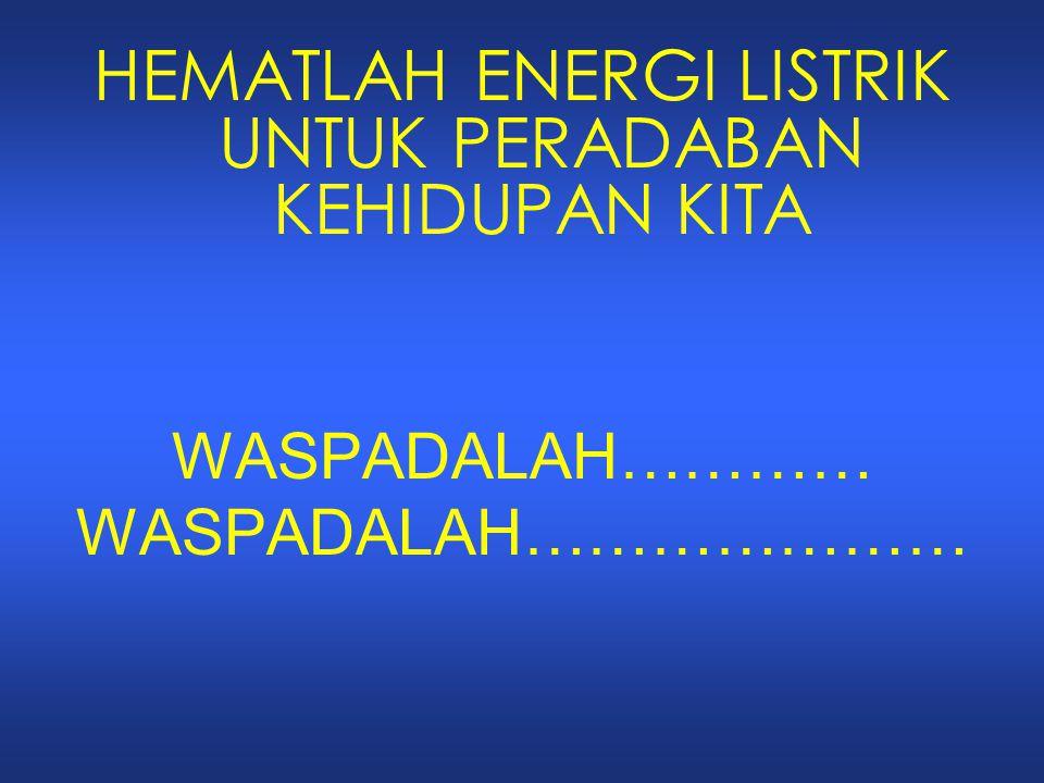 HEMATLAH ENERGI LISTRIK UNTUK PERADABAN KEHIDUPAN KITA WASPADALAH………… WASPADALAH…………………