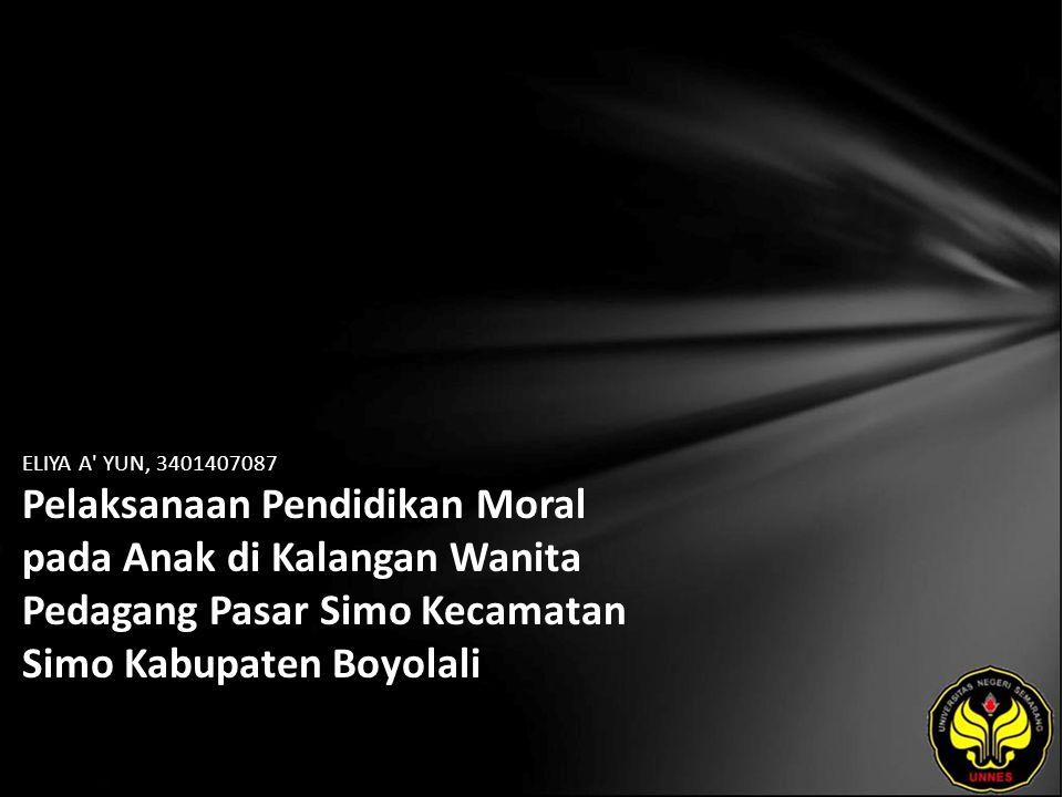 ELIYA A YUN, 3401407087 Pelaksanaan Pendidikan Moral pada Anak di Kalangan Wanita Pedagang Pasar Simo Kecamatan Simo Kabupaten Boyolali