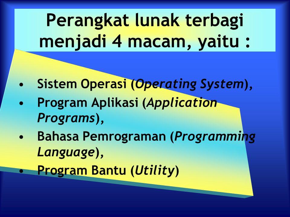 Perangkat lunak terbagi menjadi 4 macam, yaitu : Sistem Operasi (Operating System), Program Aplikasi (Application Programs), Bahasa Pemrograman (Progr