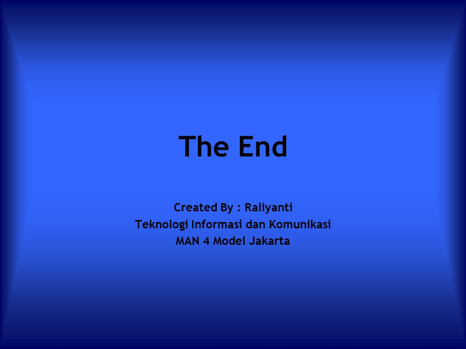 The End Created By : Raliyanti Teknologi Informasi dan Komunikasi MAN 4 Model Jakarta