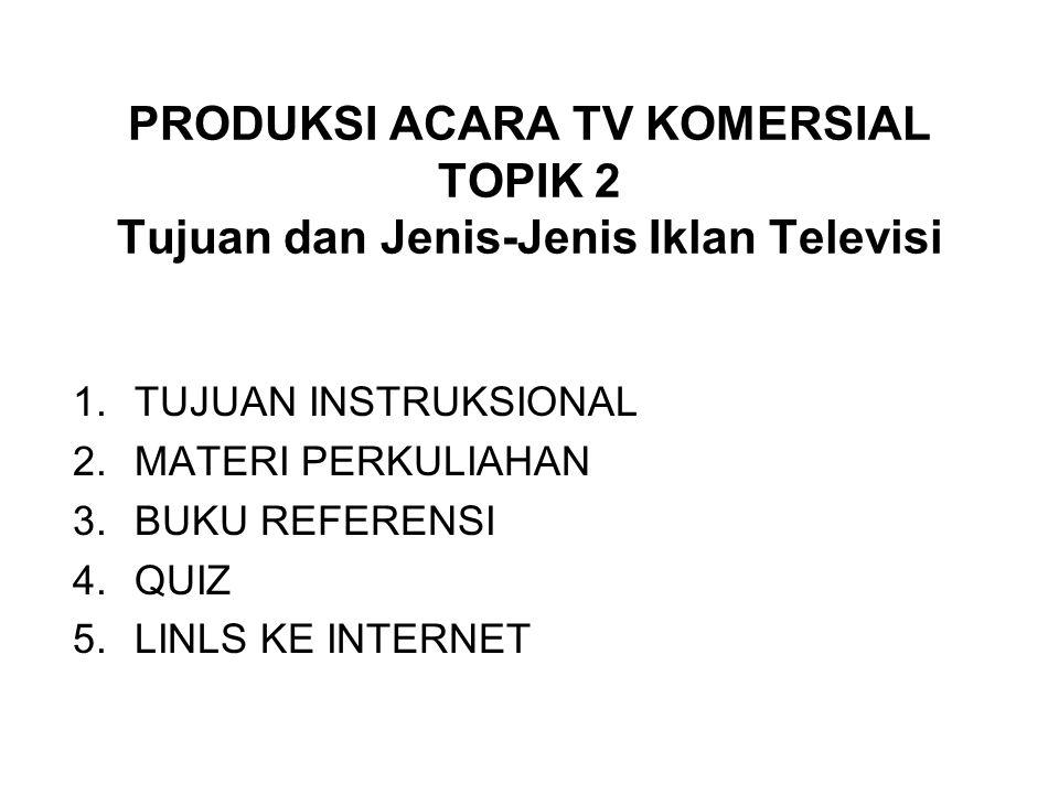 PRODUKSI ACARA TV KOMERSIAL TOPIK 2 Tujuan dan Jenis-Jenis Iklan Televisi 1.TUJUAN INSTRUKSIONAL 2.MATERI PERKULIAHAN 3.BUKU REFERENSI 4.QUIZ 5.LINLS KE INTERNET