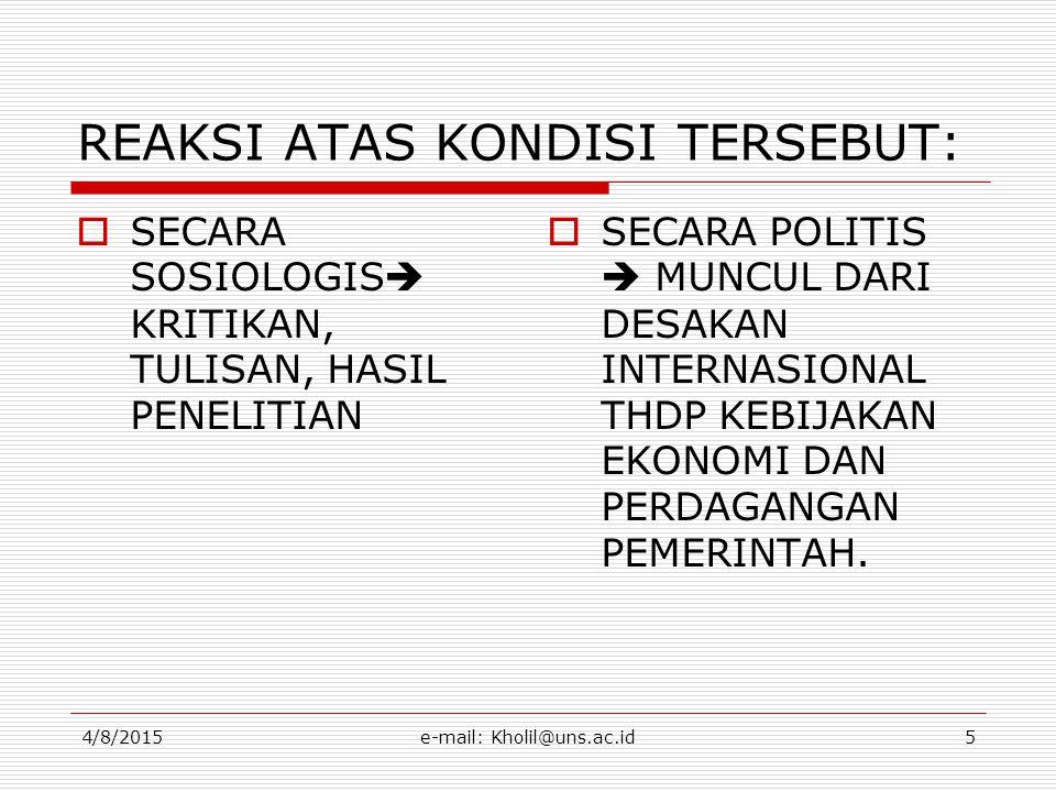 4/8/2015e-mail: Kholil@uns.ac.id5 REAKSI ATAS KONDISI TERSEBUT:  SECARA SOSIOLOGIS  KRITIKAN, TULISAN, HASIL PENELITIAN  SECARA POLITIS  MUNCUL DARI DESAKAN INTERNASIONAL THDP KEBIJAKAN EKONOMI DAN PERDAGANGAN PEMERINTAH.