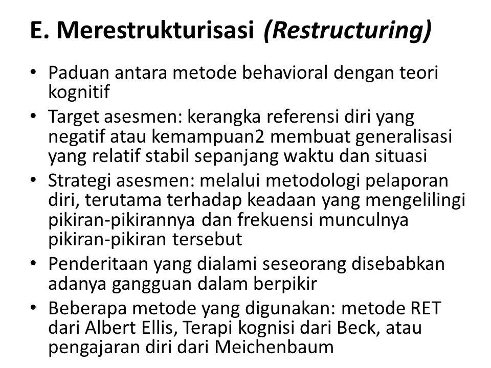 E. Merestrukturisasi (Restructuring) Paduan antara metode behavioral dengan teori kognitif Target asesmen: kerangka referensi diri yang negatif atau k