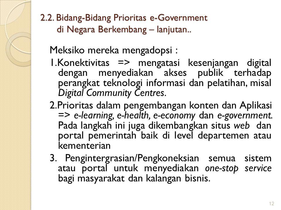 2.2. Bidang-Bidang Prioritas e-Government di Negara Berkembang – lanjutan.. Meksiko mereka mengadopsi : 1.Konektivitas => mengatasi kesenjangan digita