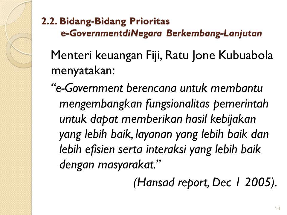 """2.2. Bidang-Bidang Prioritas e-GovernmentdiNegara Berkembang-Lanjutan Menteri keuangan Fiji, Ratu Jone Kubuabola menyatakan: """"e-Government berencana u"""