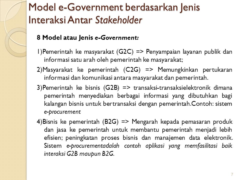 Model e-Government berdasarkan Jenis Interaksi Antar Stakeholder 8 Model atau Jenis e-Government: 1)Pemerintah ke masyarakat (G2C) => Penyampaian laya