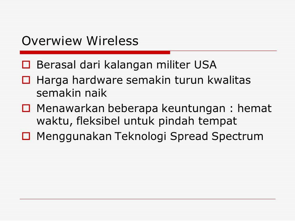 Overwiew Wireless  Berasal dari kalangan militer USA  Harga hardware semakin turun kwalitas semakin naik  Menawarkan beberapa keuntungan : hemat waktu, fleksibel untuk pindah tempat  Menggunakan Teknologi Spread Spectrum
