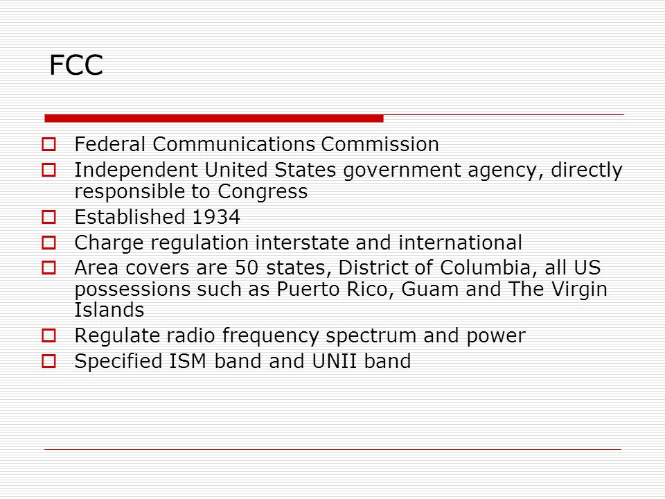 FCC  Federal Communications Commission  Independent United States government agency, directly responsible to Congress  Established 1934  Charge re