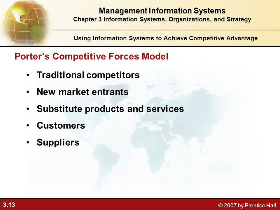 3.13 © 2007 by Prentice Hall Traditional competitors New market entrants Substitute products and services Customers Suppliers Porter's Competitive Forces Model Using Information Systems to Achieve Competitive Advantage Management Information Systems Chapter 3 Information Systems, Organizations, and Strategy