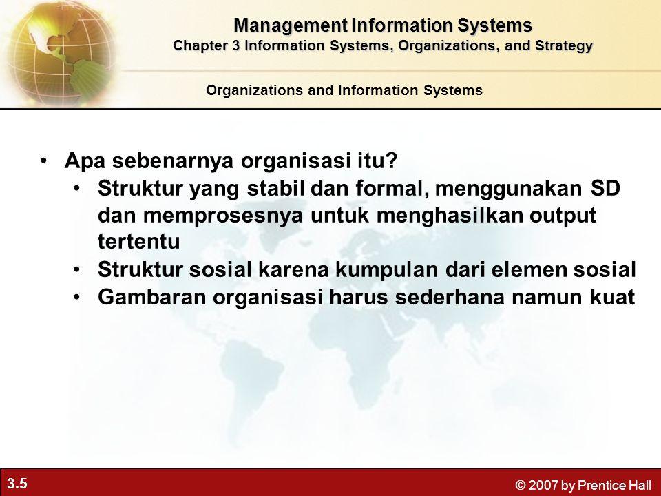 3.5 © 2007 by Prentice Hall Organizations and Information Systems Apa sebenarnya organisasi itu? Struktur yang stabil dan formal, menggunakan SD dan m