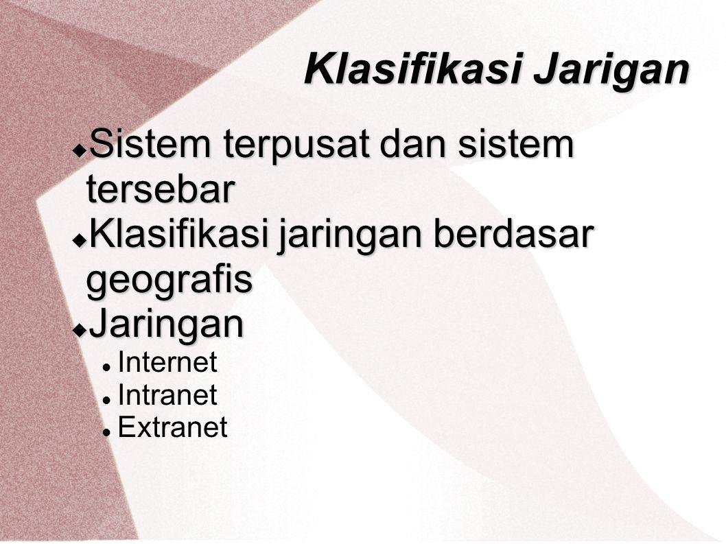Klasifikasi Jarigan  Sistem terpusat dan sistem tersebar  Klasifikasi jaringan berdasar geografis  Jaringan Internet Intranet Extranet