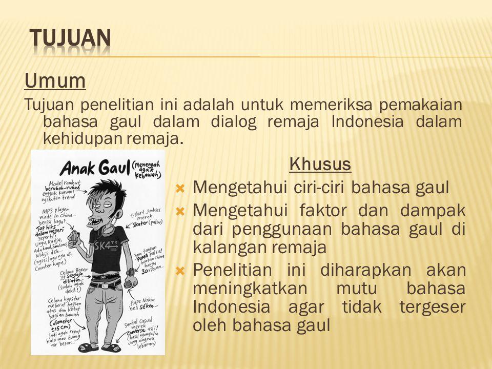 Umum Tujuan penelitian ini adalah untuk memeriksa pemakaian bahasa gaul dalam dialog remaja Indonesia dalam kehidupan remaja.