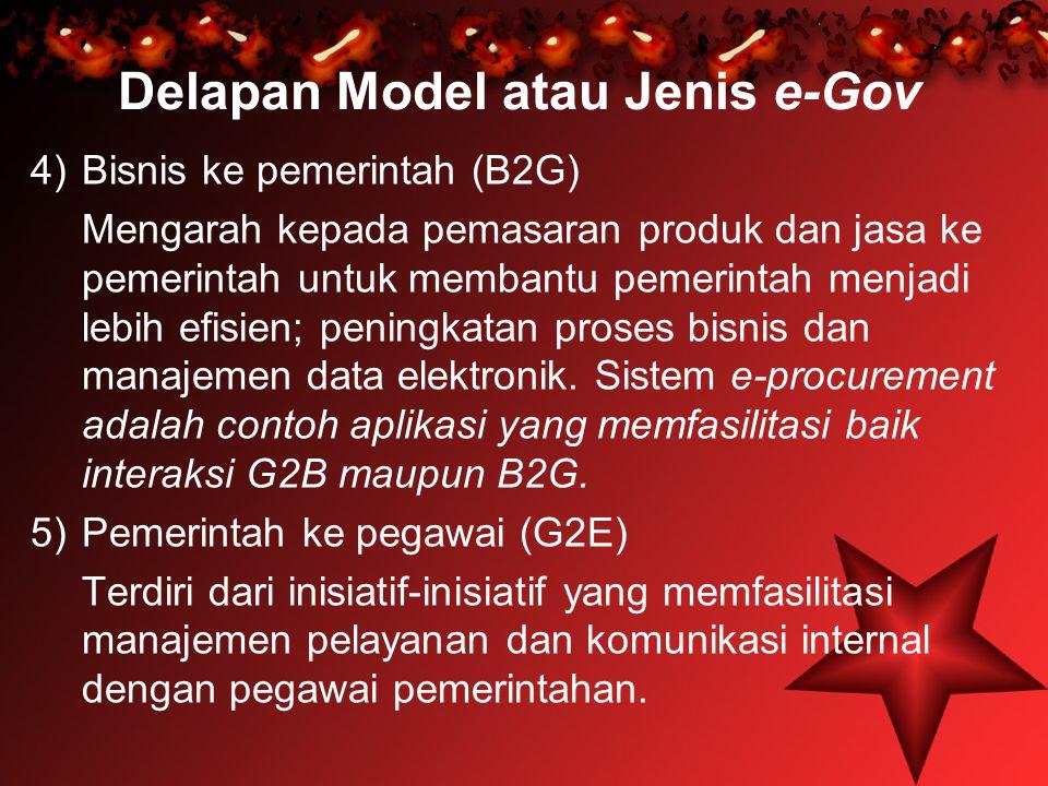 Delapan Model atau Jenis e-Gov 4)Bisnis ke pemerintah (B2G) Mengarah kepada pemasaran produk dan jasa ke pemerintah untuk membantu pemerintah menjadi