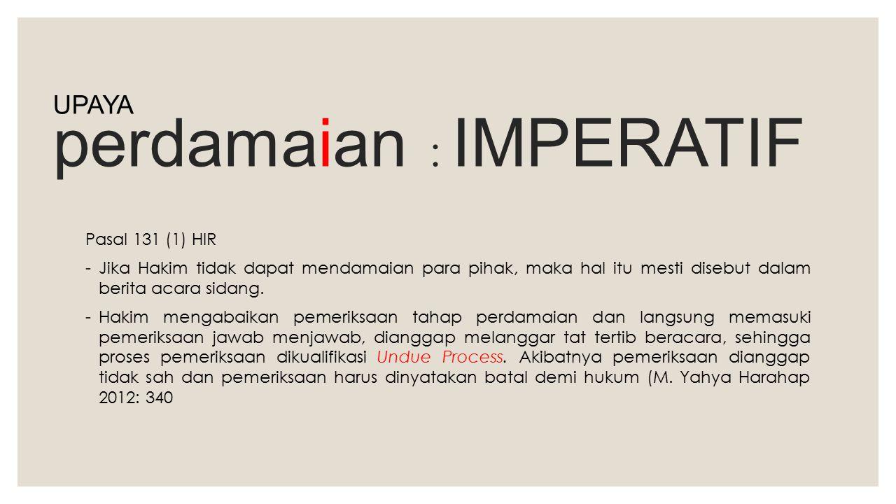 perdamaian : IMPERATIF Pasal 131 (1) HIR -Jika Hakim tidak dapat mendamaian para pihak, maka hal itu mesti disebut dalam berita acara sidang. -Hakim m