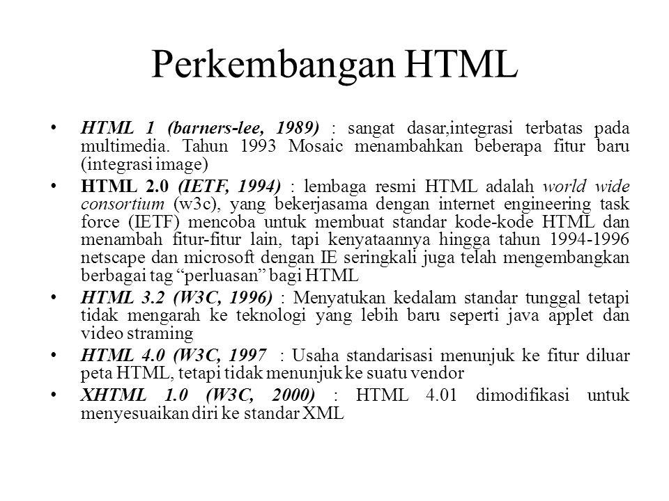Perkembangan HTML HTML 1 (barners-lee, 1989) : sangat dasar,integrasi terbatas pada multimedia. Tahun 1993 Mosaic menambahkan beberapa fitur baru (int