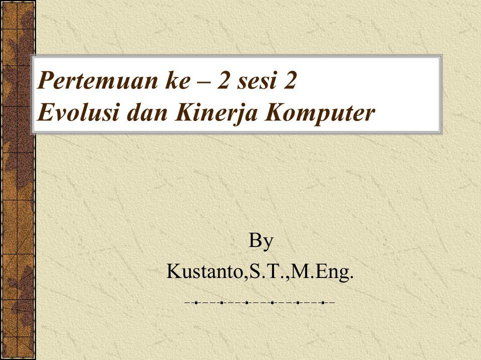 Pertemuan ke – 2 sesi 2 Evolusi dan Kinerja Komputer By Kustanto,S.T.,M.Eng.