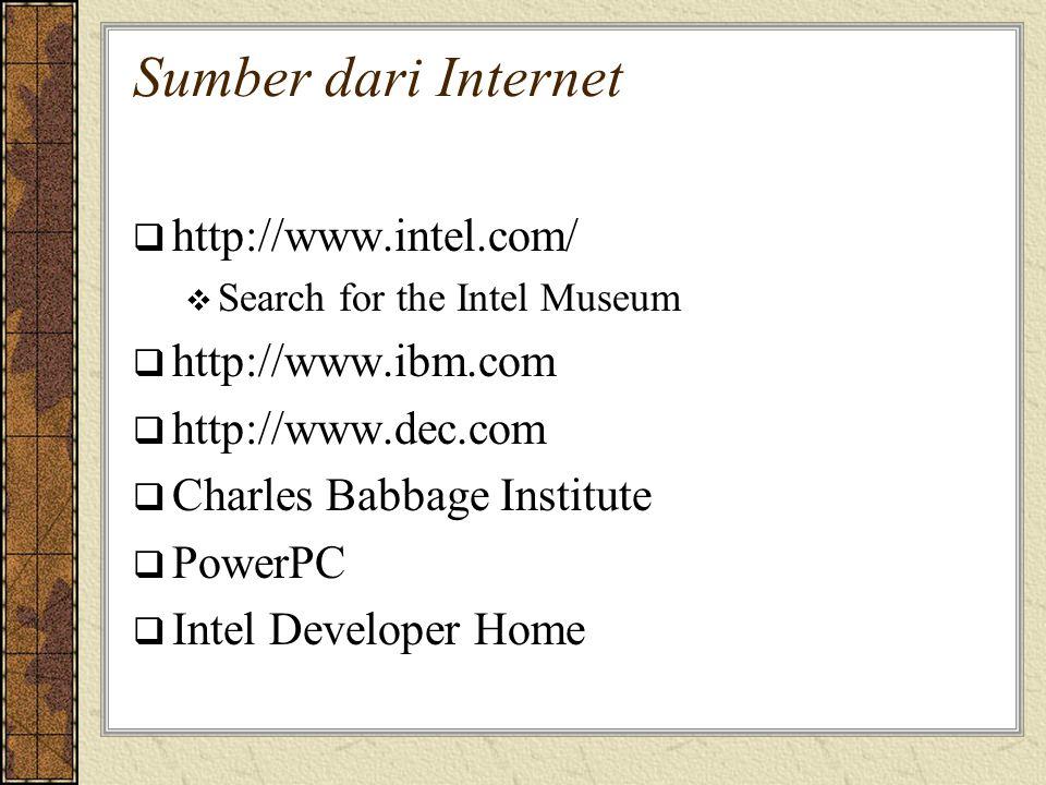 Sumber dari Internet  http://www.intel.com/  Search for the Intel Museum  http://www.ibm.com  http://www.dec.com  Charles Babbage Institute  Pow