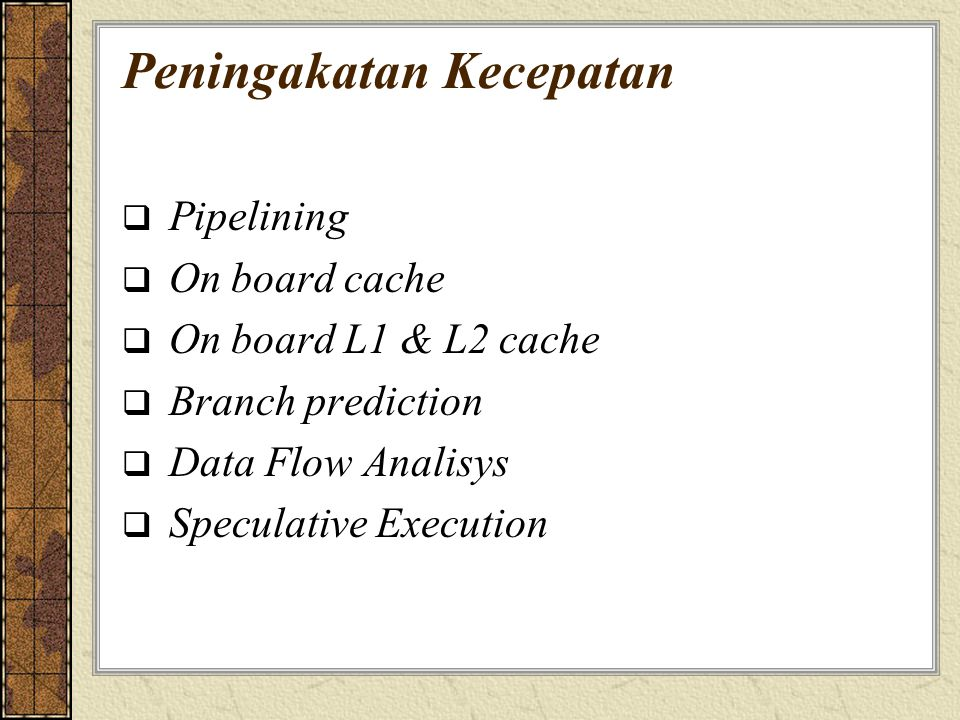 Peningakatan Kecepatan  Pipelining  On board cache  On board L1 & L2 cache  Branch prediction  Data Flow Analisys  Speculative Execution