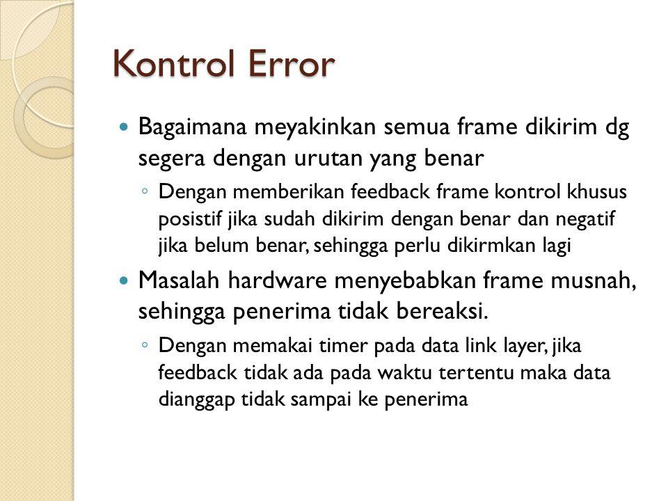 Kontrol Error Bagaimana meyakinkan semua frame dikirim dg segera dengan urutan yang benar ◦ Dengan memberikan feedback frame kontrol khusus posistif jika sudah dikirim dengan benar dan negatif jika belum benar, sehingga perlu dikirmkan lagi Masalah hardware menyebabkan frame musnah, sehingga penerima tidak bereaksi.