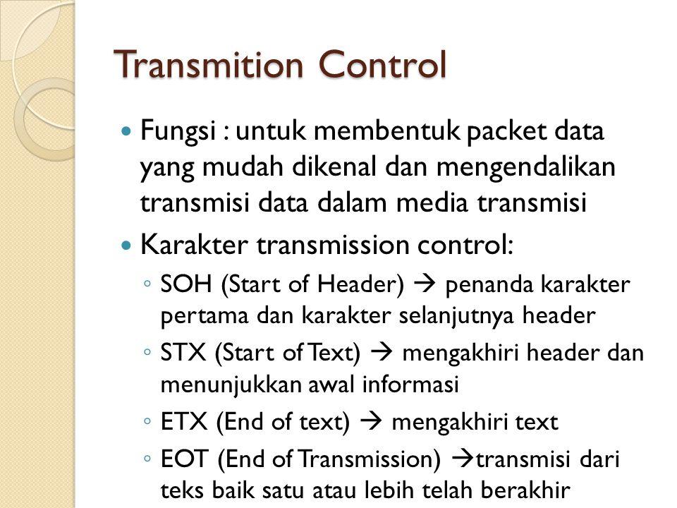 Transmition Control Fungsi : untuk membentuk packet data yang mudah dikenal dan mengendalikan transmisi data dalam media transmisi Karakter transmission control: ◦ SOH (Start of Header)  penanda karakter pertama dan karakter selanjutnya header ◦ STX (Start of Text)  mengakhiri header dan menunjukkan awal informasi ◦ ETX (End of text)  mengakhiri text ◦ EOT (End of Transmission)  transmisi dari teks baik satu atau lebih telah berakhir