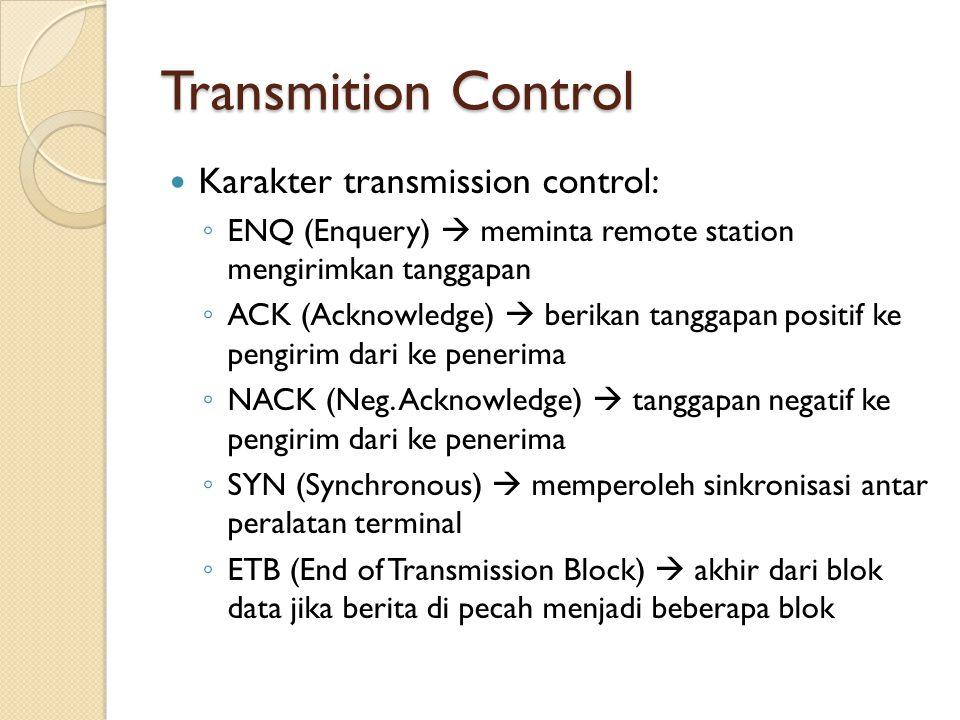 Transmition Control Karakter transmission control: ◦ ENQ (Enquery)  meminta remote station mengirimkan tanggapan ◦ ACK (Acknowledge)  berikan tanggapan positif ke pengirim dari ke penerima ◦ NACK (Neg.