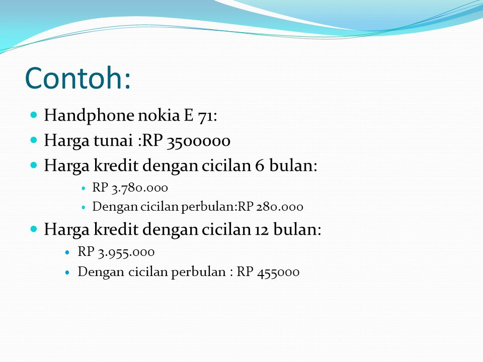 Contoh: Handphone nokia E 71: Harga tunai :RP 3500000 Harga kredit dengan cicilan 6 bulan: RP 3.780.000 Dengan cicilan perbulan:RP 280.000 Harga kredit dengan cicilan 12 bulan: RP 3.955.000 Dengan cicilan perbulan : RP 455000