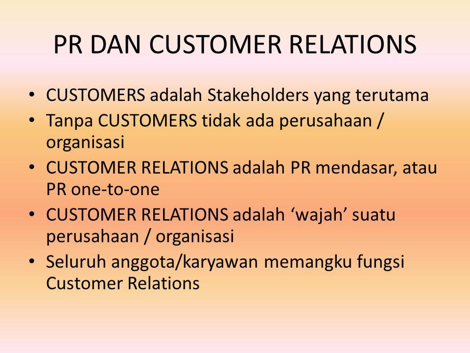 PR DAN CUSTOMER RELATIONS CUSTOMERS adalah Stakeholders yang terutama Tanpa CUSTOMERS tidak ada perusahaan / organisasi CUSTOMER RELATIONS adalah PR mendasar, atau PR one-to-one CUSTOMER RELATIONS adalah 'wajah' suatu perusahaan / organisasi Seluruh anggota/karyawan memangku fungsi Customer Relations