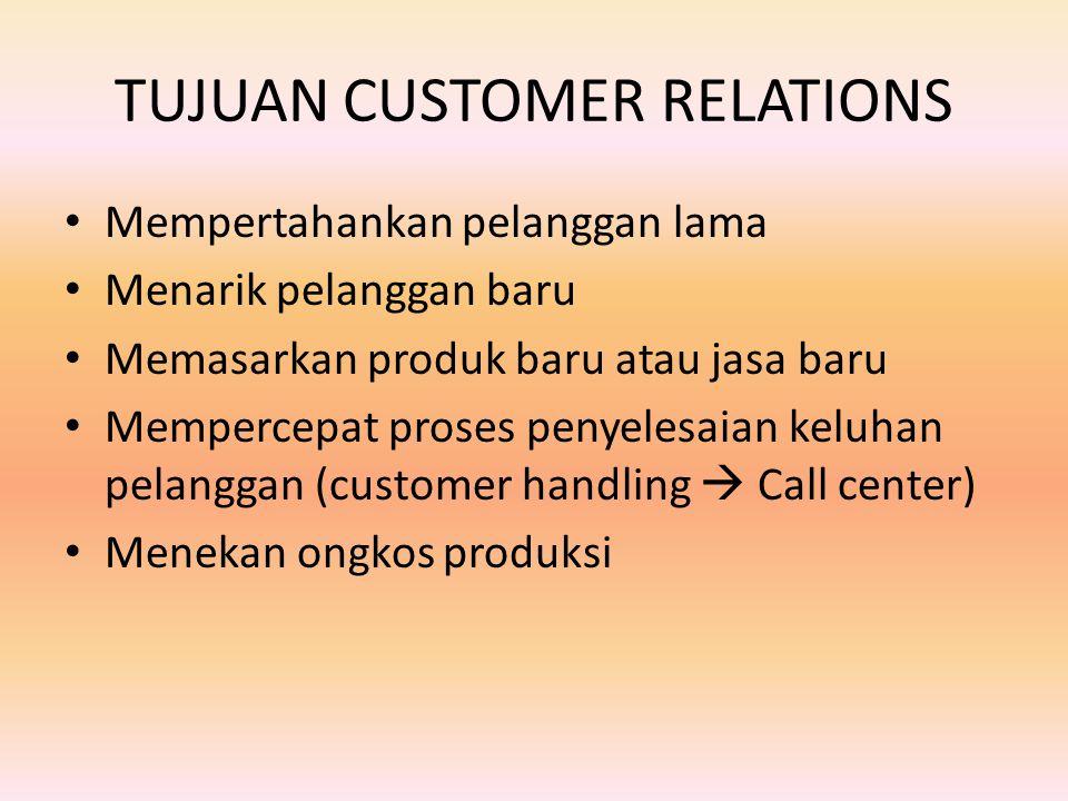 TUJUAN CUSTOMER RELATIONS Mempertahankan pelanggan lama Menarik pelanggan baru Memasarkan produk baru atau jasa baru Mempercepat proses penyelesaian keluhan pelanggan (customer handling  Call center) Menekan ongkos produksi