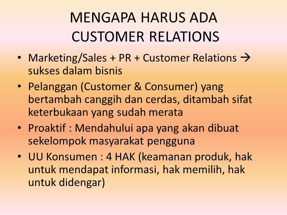 MENGAPA HARUS ADA CUSTOMER RELATIONS Marketing/Sales + PR + Customer Relations  sukses dalam bisnis Pelanggan (Customer & Consumer) yang bertambah canggih dan cerdas, ditambah sifat keterbukaan yang sudah merata Proaktif : Mendahului apa yang akan dibuat sekelompok masyarakat pengguna UU Konsumen : 4 HAK (keamanan produk, hak untuk mendapat informasi, hak memilih, hak untuk didengar)