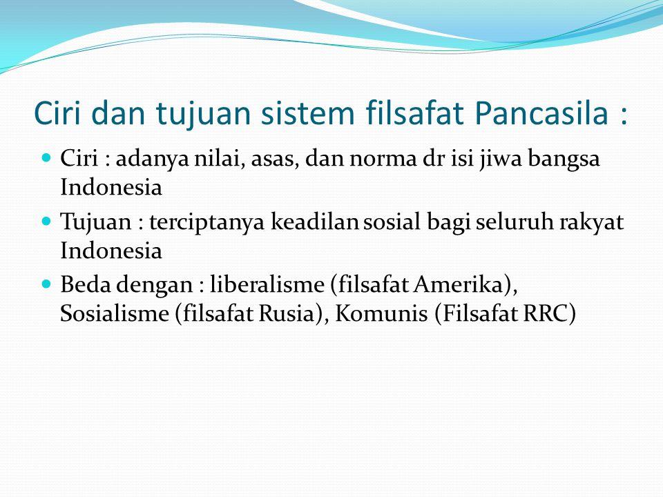 Ciri dan tujuan sistem filsafat Pancasila : Ciri : adanya nilai, asas, dan norma dr isi jiwa bangsa Indonesia Tujuan : terciptanya keadilan sosial bag