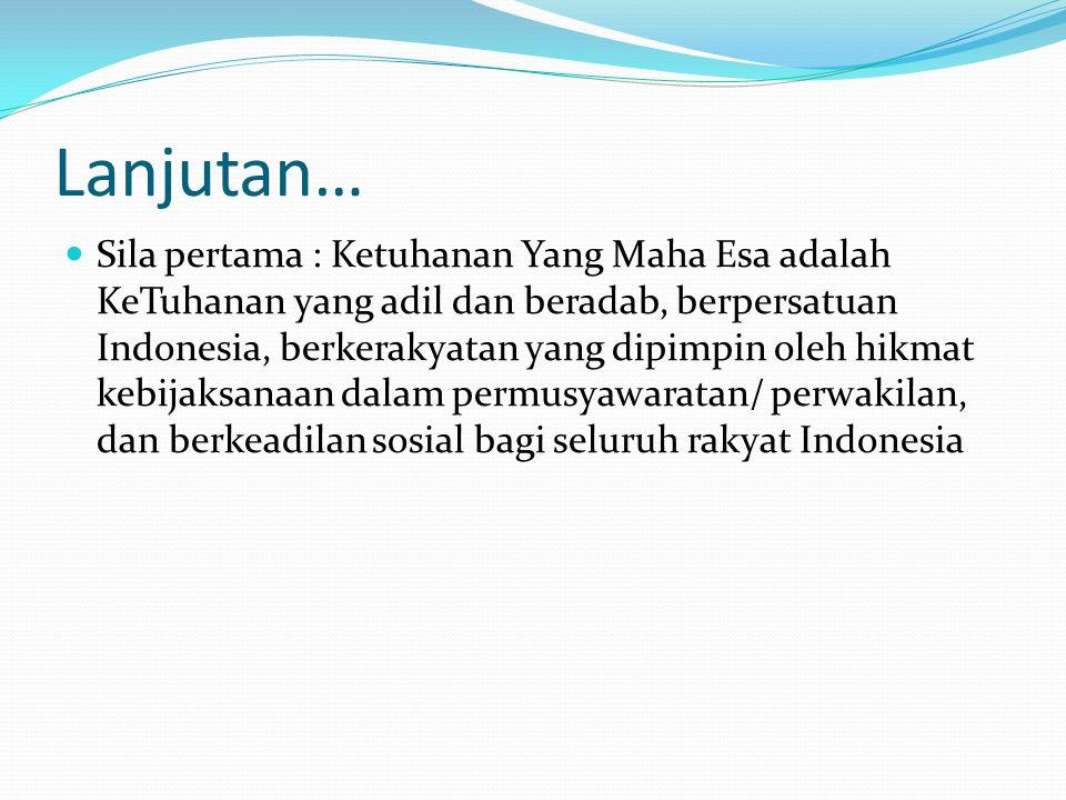 Lanjutan… Sila pertama : Ketuhanan Yang Maha Esa adalah KeTuhanan yang adil dan beradab, berpersatuan Indonesia, berkerakyatan yang dipimpin oleh hikm