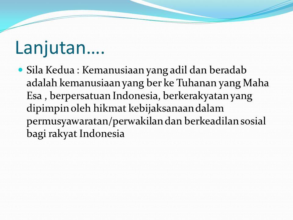 Lanjutan…. Sila Kedua : Kemanusiaan yang adil dan beradab adalah kemanusiaan yang ber ke Tuhanan yang Maha Esa, berpersatuan Indonesia, berkerakyatan
