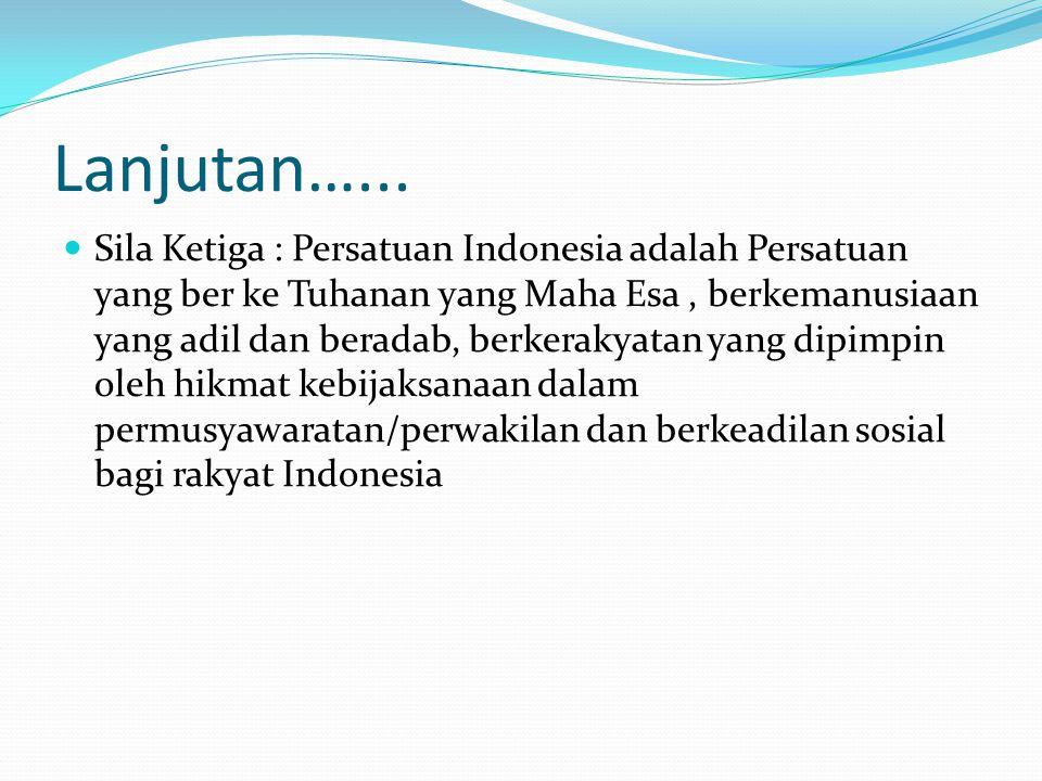 Lanjutan…... Sila Ketiga : Persatuan Indonesia adalah Persatuan yang ber ke Tuhanan yang Maha Esa, berkemanusiaan yang adil dan beradab, berkerakyatan