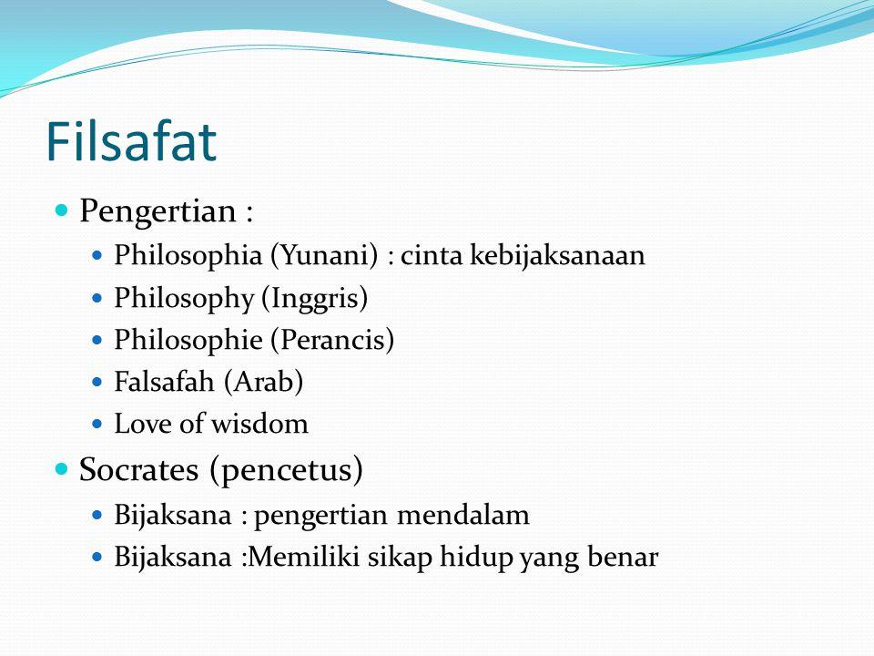 Filsafat Pengertian : Philosophia (Yunani) : cinta kebijaksanaan Philosophy (Inggris) Philosophie (Perancis) Falsafah (Arab) Love of wisdom Socrates (