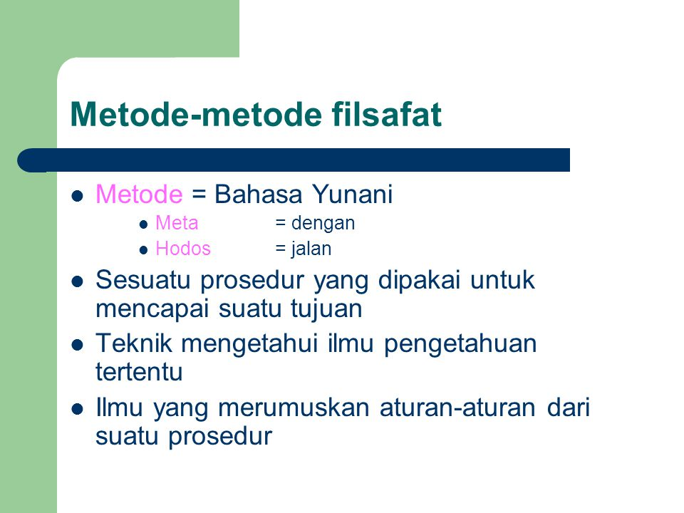 Metode-metode filsafat Metode = Bahasa Yunani Meta= dengan Hodos= jalan Sesuatu prosedur yang dipakai untuk mencapai suatu tujuan Teknik mengetahui ilmu pengetahuan tertentu Ilmu yang merumuskan aturan-aturan dari suatu prosedur