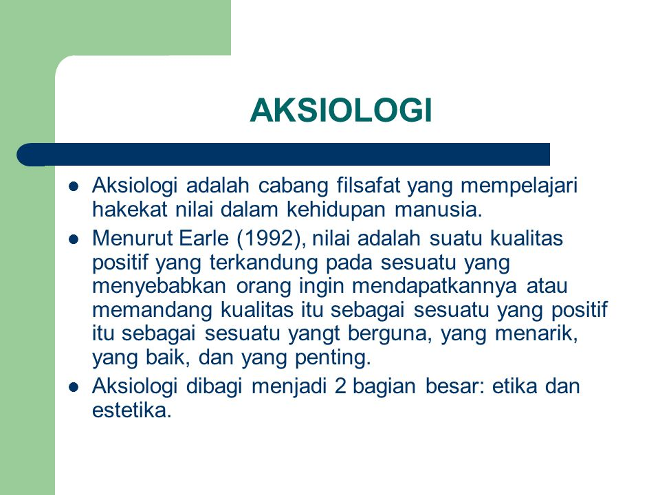 AKSIOLOGI Aksiologi adalah cabang filsafat yang mempelajari hakekat nilai dalam kehidupan manusia.