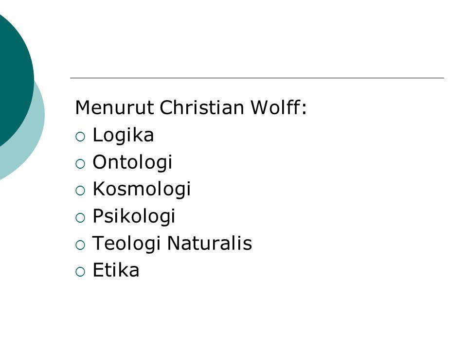 Menurut Christian Wolff:  Logika  Ontologi  Kosmologi  Psikologi  Teologi Naturalis  Etika