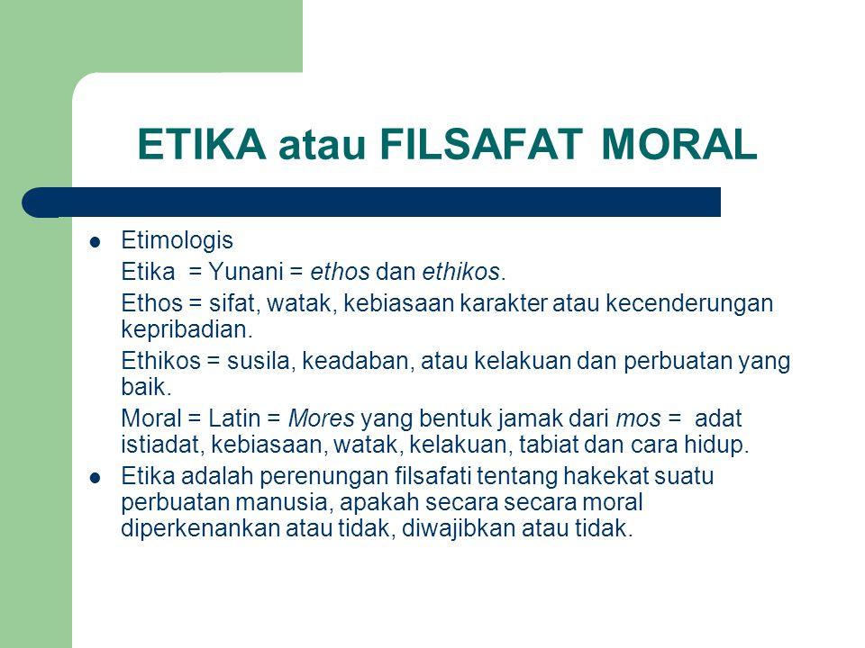 ETIKA atau FILSAFAT MORAL Etimologis Etika = Yunani = ethos dan ethikos.