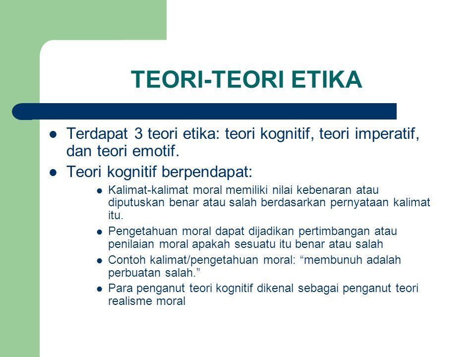 TEORI-TEORI ETIKA Terdapat 3 teori etika: teori kognitif, teori imperatif, dan teori emotif.