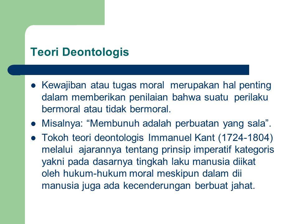 Teori Deontologis Kewajiban atau tugas moral merupakan hal penting dalam memberikan penilaian bahwa suatu perilaku bermoral atau tidak bermoral.