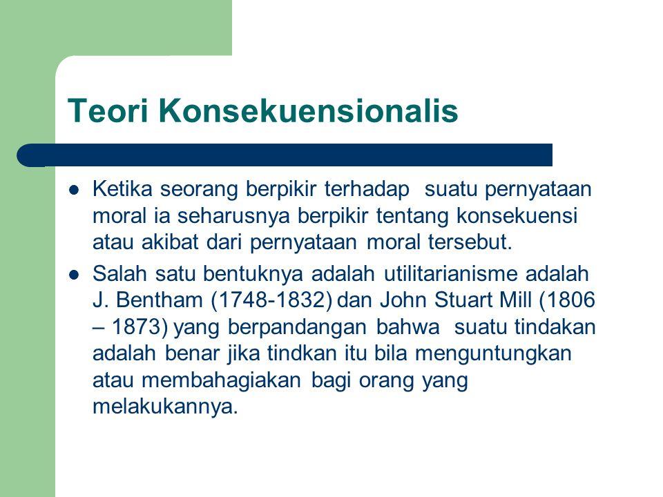 Teori Konsekuensionalis Ketika seorang berpikir terhadap suatu pernyataan moral ia seharusnya berpikir tentang konsekuensi atau akibat dari pernyataan moral tersebut.