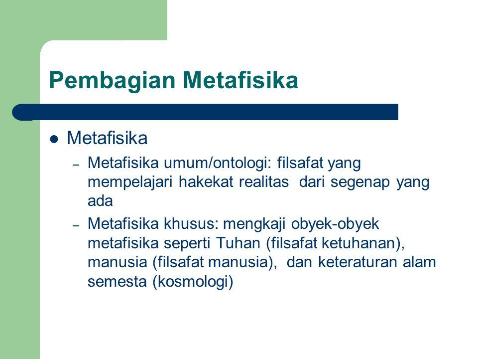 Pembagian Metafisika Metafisika – Metafisika umum/ontologi: filsafat yang mempelajari hakekat realitas dari segenap yang ada – Metafisika khusus: mengkaji obyek-obyek metafisika seperti Tuhan (filsafat ketuhanan), manusia (filsafat manusia), dan keteraturan alam semesta (kosmologi)