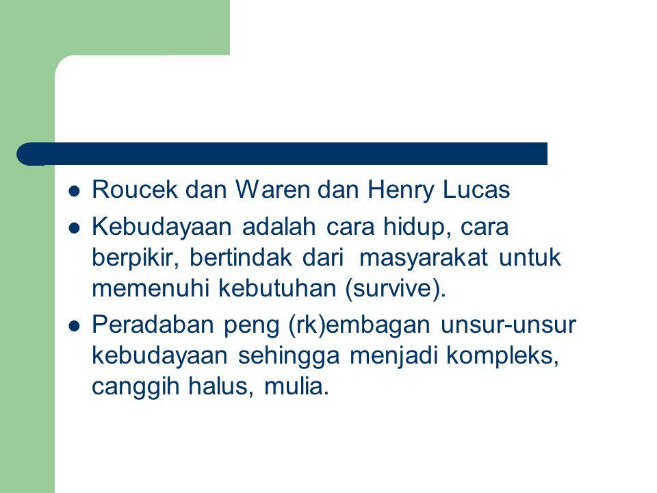 Roucek dan Waren dan Henry Lucas Kebudayaan adalah cara hidup, cara berpikir, bertindak dari masyarakat untuk memenuhi kebutuhan (survive).